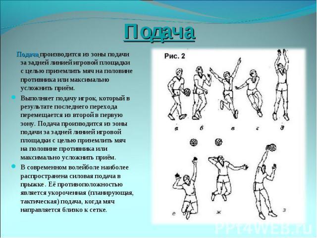 Подача Подача производится из зоны подачи за задней линией игровой площадки с целью приземлить мяч на половине противника или максимально усложнить приём. Выполняетподачуигрок, который в результате последнего перехода перемещается из второй в перв…