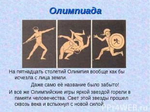 Олимпиада На пятнадцать столетий Олимпия вообще как бы исчезла с лица земли.Даже
