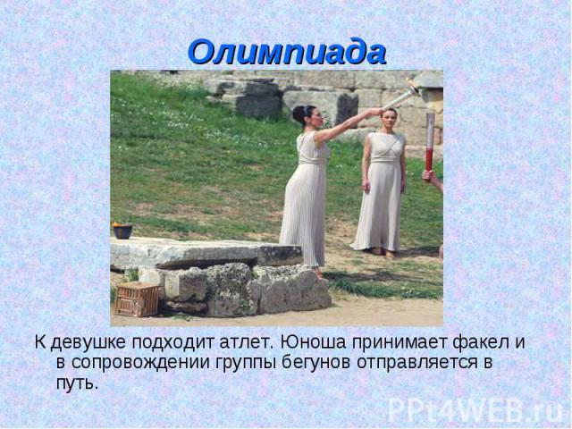 Олимпиада К девушке подходит атлет. Юноша принимает факел и в сопровождении группы бегунов отправляется в путь.