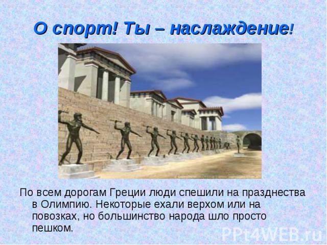О спорт! Ты – наслаждение! По всем дорогам Греции люди спешили на празднества в Олимпию. Некоторые ехали верхом или на повозках, но большинство народа шло просто пешком.