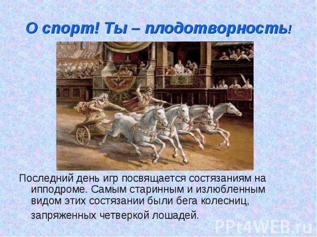 О спорт! Ты – плодотворность! Последний день игр посвящается состязаниям на ипподроме. Самым старинным и излюбленным видом этих состязании были бега колесниц, запряженных четверкой лошадей.