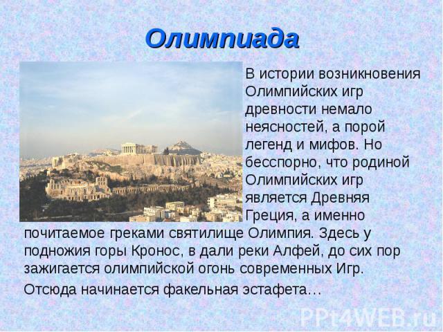 Олимпиада В истории возникновения Олимпийских игр древности немало неясностей, а порой легенд и мифов. Но бесспорно, что родиной Олимпийских игр является ДревняяГреция, а именно почитаемое греками святилище Олимпия. Здесь у подножия горы Кронос, в д…