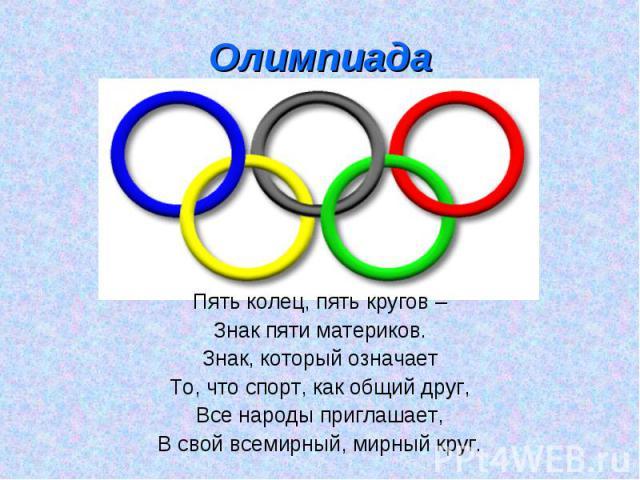 Олимпиада Пять колец, пять кругов –Знак пяти материков.Знак, который означаетТо, что спорт, как общий друг,Все народы приглашает,В свой всемирный, мирный круг.