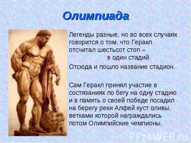 Олимпиада Легенды разные, но во всех случаях говорится о том, что Геракл отсчитал шестьсот стоп – расстояние в один стадий. Отсюда и пошло название стадион. Сам Геракл принял участие в состязаниях по бегу на одну стадию и в память о своей победе пос…