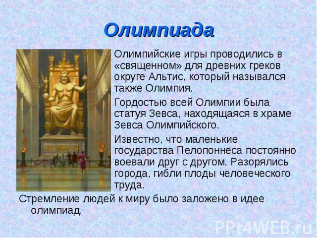 Олимпиада Олимпийские игры проводились в «священном» для древних греков округе Альтис, который назывался также Олимпия.Гордостью всей Олимпии была статуя Зевса, находящаяся в храме Зевса Олимпийского.Известно, что маленькие государства Пелопоннеса п…