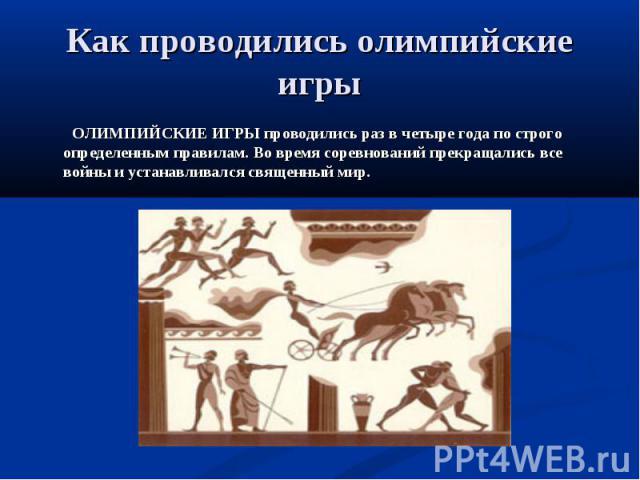 Как проводились олимпийские игры ОЛИМПИЙСКИЕ ИГРЫ проводились раз в четыре года по строго определенным правилам. Во время соревнований прекращались все войны и устанавливался священный мир.