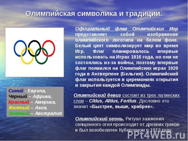 Олимпийская символика и традиции. Официальный флаг Олимпийских Игр представляет собой изображение олимпийского логотипа на белом фоне. Белый цвет символизирует мир во время Игр. Флаг планировалось впервые использовать на Играх 1916 года, но они не с…