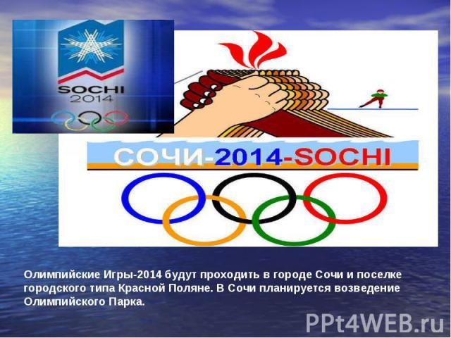 Олимпийские Игры-2014 будут проходить в городе Сочи и поселке городского типа Красной Поляне. В Сочи планируется возведение Олимпийского Парка.