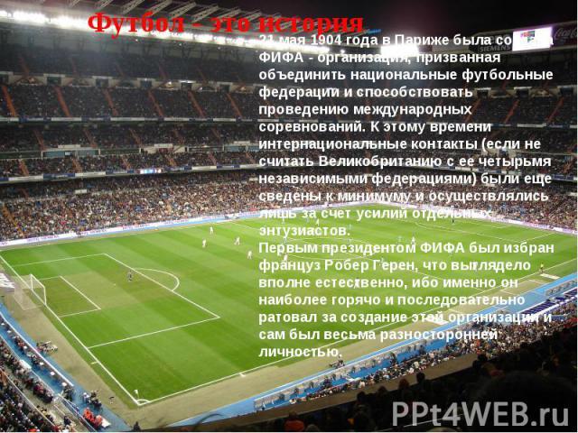 Футбол - это история 21 мая 1904 года в Париже была создана ФИФА - организация, призванная объединить национальные футбольные федерации и способствовать проведению международных соревнований. К этому времени интернациональные контакты (если не счита…