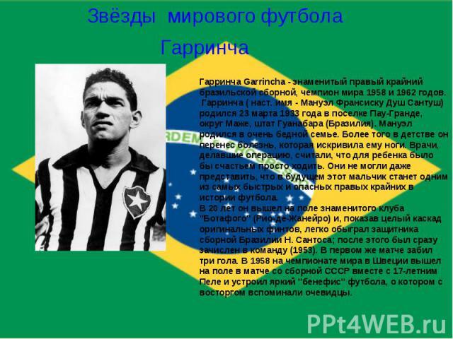 Звёзды мирового футболаГарринчаГарринча Garrincha - знаменитый правый крайний бразильской сборной, чемпион мира 1958 и 1962 годов.Гарринча ( наст. имя - Мануэл Франсиску Душ Сантуш) родился 23 марта 1933 года в поселке Пау-Гранде, округ Маже, штат …