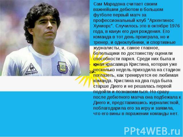 Сам Марадона считает своим важнейшим дебютом в большом футболе первый матч за профессиональный клуб