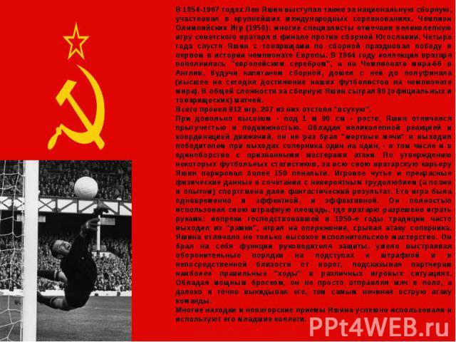 В 1954-1967 годах Лев Яшин выступал также за национальную сборную, участвовал в крупнейших международных соревнованиях. Чемпион Олимпийских Игр (1956): многие специалисты отмечали великолепную игру советского вратаря в финале против сборной Югослави…