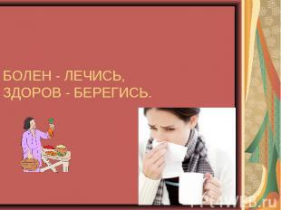 БОЛЕН - ЛЕЧИСЬ,ЗДОРОВ - БЕРЕГИСЬ.