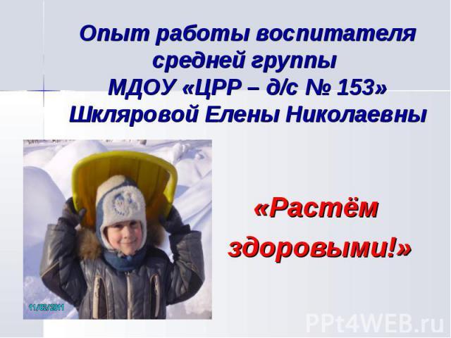 Опыт работы воспитателя средней группы МДОУ «ЦРР – д/с № 153»Шкляровой Елены Николаевны «Растём здоровыми!»
