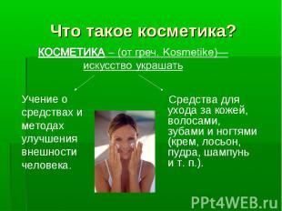 Что такое косметика? КОСМЕТИКА – (от греч. Kosmetike)— искусство украшатьУчение