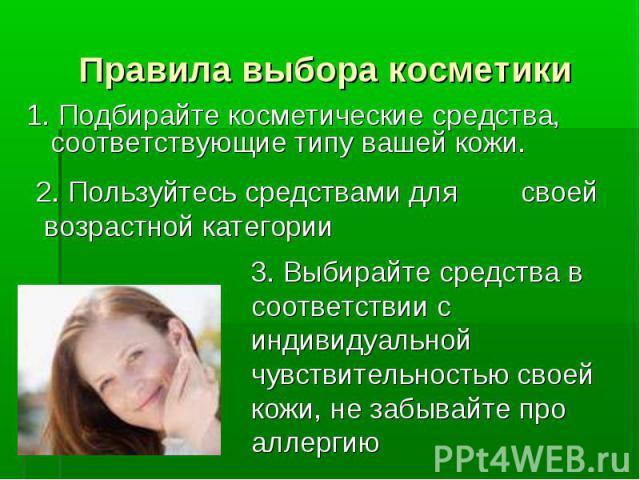 Правила выбора косметики 1. Подбирайте косметические средства, соответствующие типу вашей кожи. 2. Пользуйтесь средствами для своей возрастной категории3. Выбирайте средства в соответствии с индивидуальной чувствительностью своей кожи, не забывайте …