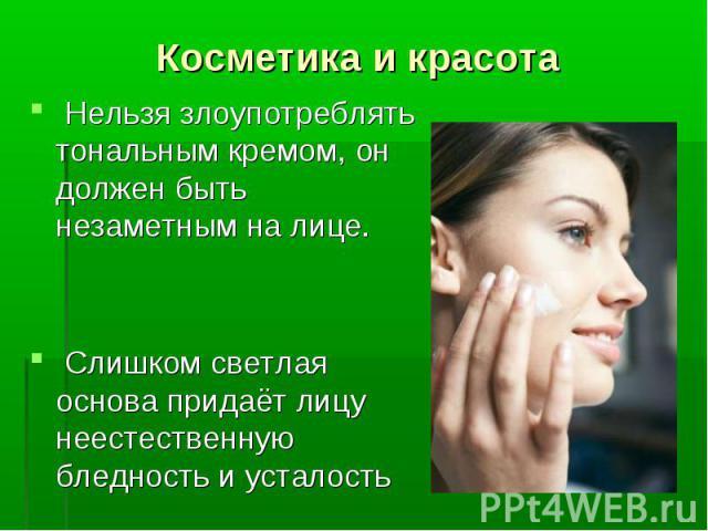 Косметика и красота Нельзя злоупотреблять тональным кремом, он должен быть незаметным на лице. Слишком светлая основа придаёт лицу неестественную бледность и усталость