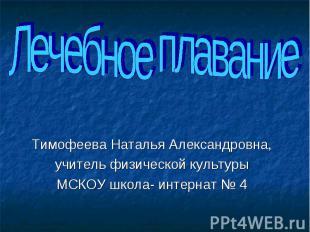 Лечебное плавание Тимофеева Наталья Александровна,учитель физической культурыМСК