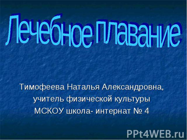 Лечебное плавание Тимофеева Наталья Александровна,учитель физической культурыМСКОУ школа- интернат № 4