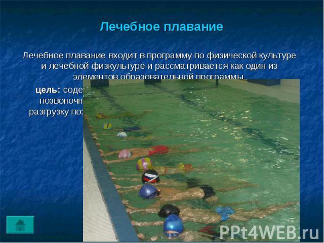 Лечебное плавание Лечебное плавание входит в программу по физической культуре и лечебной физкультуре и рассматривается как один из элементов образовательной программы.цель: содействовать профилактике сколиоза и коррекции позвоночника т.к. плавание о…