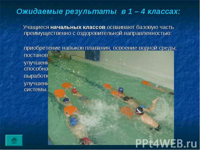 Ожидаемые результаты в 1 – 4 классах: Учащиеся начальных классов осваивают базовую часть преимущественно с оздоровительной направленностью: приобретение навыков плавания, освоение водной среды;постановка правильного дыхания в воде;улучшение координа…