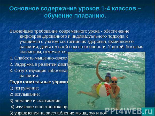 Основное содержание уроков 1-4 классов – обучение плаванию. Важнейшие требование современного урока - обеспечение дифференцированного и индивидуального подхода к учащимся с учетом состояния их здоровья, физического развития, двигательной подготовлен…