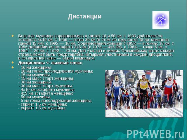 Дистанции Вначале мужчины соревновались в гонках 18 и 50 км, с 1936 добавляется эстафета 4x10 км, с 1956 — гонка 30 км (в этом же году гонка 18 км заменена гонкой 15 км), с 1992 — 10 км. Соревнования женщин с 1952 — в гонках 10 км, с 1956 добавляетс…