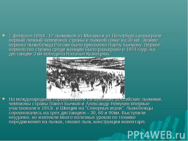 7 февраля 1910г. 12 лыжников от Москвы и от Петербурга разыграли первый личный чемпионат страны в лыжной гонке на 30 км. Звание первого лыжебежца России было присвоено Павлу Бычкову. Первое первенство страны среди женщин было разыграно в 1921 году, …