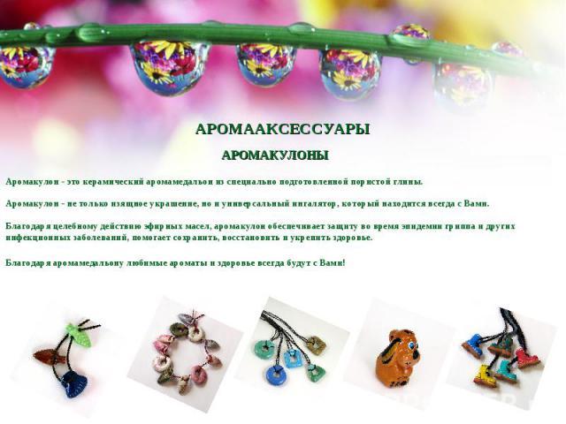 АРОМААКСЕССУАРЫАРОМАКУЛОНЫАромакулон - это керамический аромамедальон из специально подготовленной пористой глины. Аромакулон - не только изящное украшение, но и универсальный ингалятор, который находится всегда с Вами. Благодаря целебному действию …