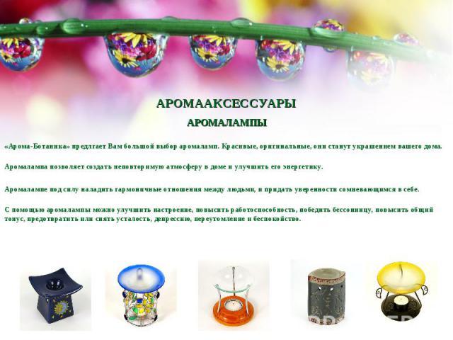 АРОМААКСЕССУАРЫ АРОМАЛАМПЫ«Арома-Ботаника» предлгает Вам большой выбор аромаламп. Красивые, оригинальные, они станут украшением вашего дома.Аромалампа позволяет создать неповторимую атмосферу в доме и улучшить его энергетику.Аромалампе под силу нала…
