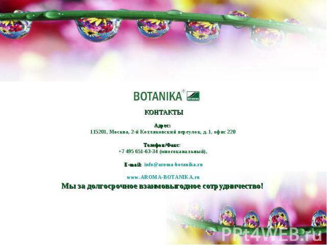 КОНТАКТЫАдрес: 115201, Москва, 2-й Котляковский переулок, д. 1, офис 220Телефон/Факс: +7 495 651-63-34 (многоканальный), E-mail: info@aroma-botanika.ruwww.AROMA-BOTANIKA.ruМы за долгосрочное взаимовыгодное сотрудничество!