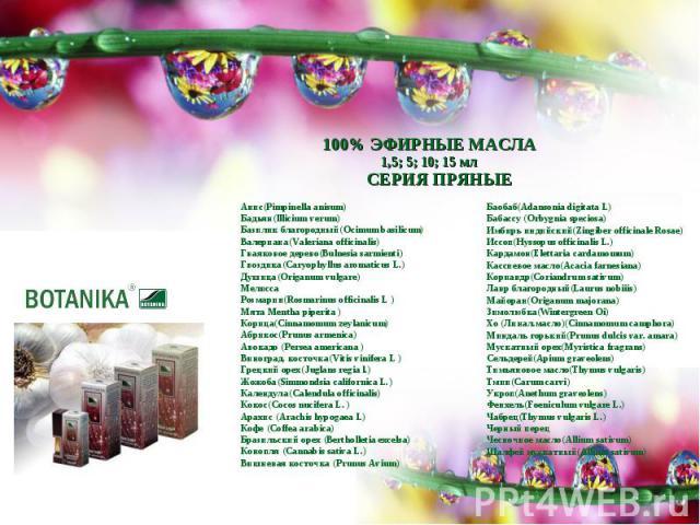 100% ЭФИРНЫЕ МАСЛА1,5; 5; 10; 15 млСЕРИЯ ПРЯНЫЕАнис(Pimpinella anisum)Бадьян(lllicium verum)Базилик благородный(Ocimum basilicum)Валериана(Valeriana officinalis)Гваяковое дерево(Bulnesia sarmienti)Гвоздика(Саryophyllus aromaticus L.)Душица(Origanum …