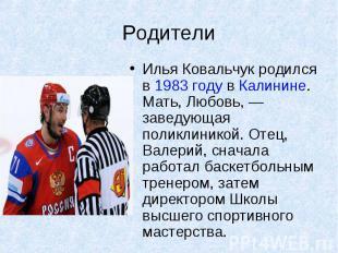 Родители Илья Ковальчук родился в 1983 году в Калинине. Мать, Любовь, — заведующ