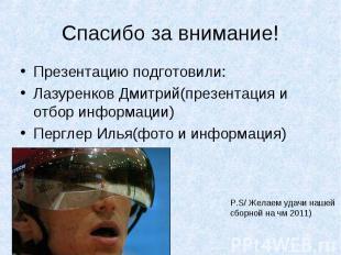 Спасибо за внимание! Презентацию подготовили:Лазуренков Дмитрий(презентация и от