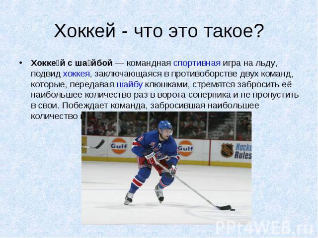 Хоккей - что это такое? Хоккей с шайбой— командная спортивная игра на льду, подвид хоккея, заключающаяся в противоборстве двух команд, которые, передавая шайбу клюшками, стремятся забросить её наибольшее количество раз в ворота соперника и не пропу…