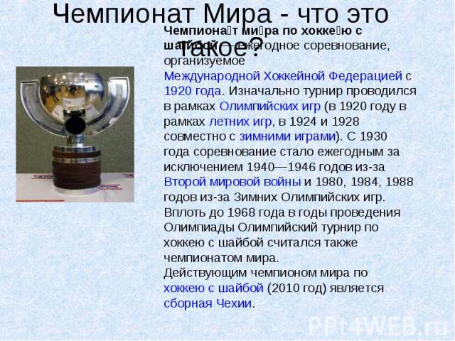 Чемпионат Мира - что это такое? Чемпионат мира по хоккею с шайбой— ежегодное соревнование, организуемое Международной Хоккейной Федерацией с 1920 года. Изначально турнир проводился в рамках Олимпийских игр (в 1920 году в рамках летних игр, в 1924 и…