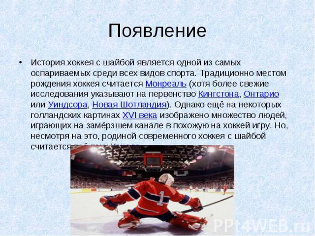 Появление История хоккея с шайбой является одной из самых оспариваемых среди всех видов спорта. Традиционно местом рождения хоккея считается Монреаль (хотя более свежие исследования указывают на первенство Кингстона, Онтарио или Уиндсора, Новая Шотл…