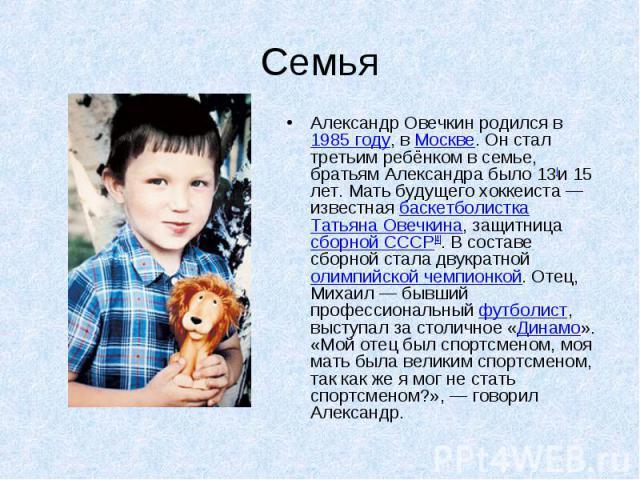 Семья Александр Овечкин родился в 1985 году, в Москве. Он стал третьим ребёнком в семье, братьям Александра было 13[и 15 лет. Мать будущего хоккеиста— известная баскетболистка Татьяна Овечкина, защитница сборной СССР[4]. В составе сборной стала дву…