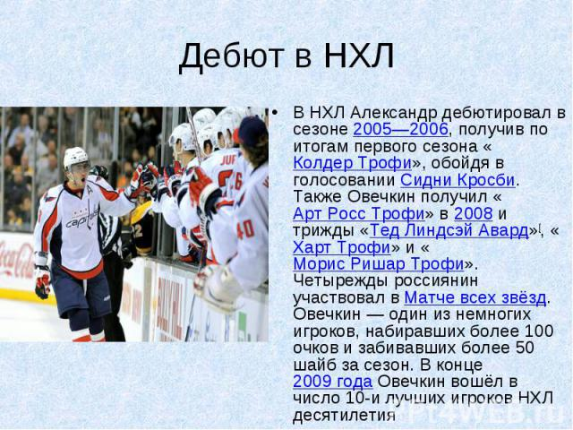 Дебют в НХЛ В НХЛ Александр дебютировал в сезоне 2005—2006, получив по итогам первого сезона «Колдер Трофи», обойдя в голосовании Сидни Кросби. Также Овечкин получил «Арт Росс Трофи» в 2008 и трижды «Тед Линдсэй Авард»[, «Харт Трофи» и «Морис Ришар …