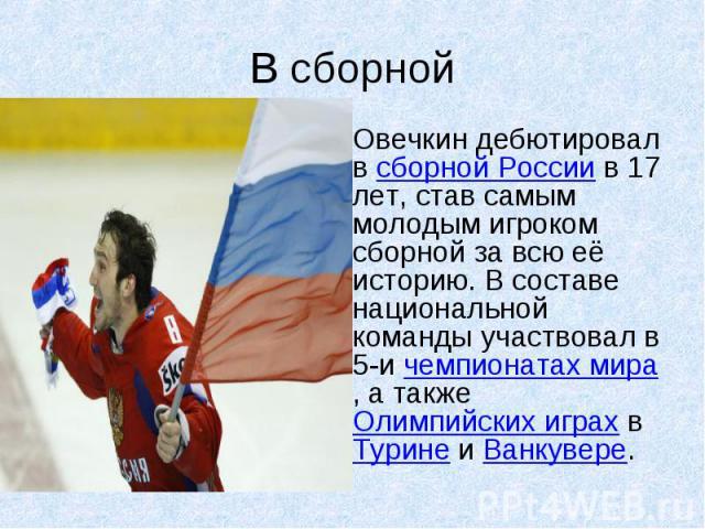 В сборной Овечкин дебютировал в сборной России в 17 лет, став самым молодым игроком сборной за всю её историю. В составе национальной команды участвовал в 5-и чемпионатах мира, а также Олимпийских играх в Турине и Ванкувере.