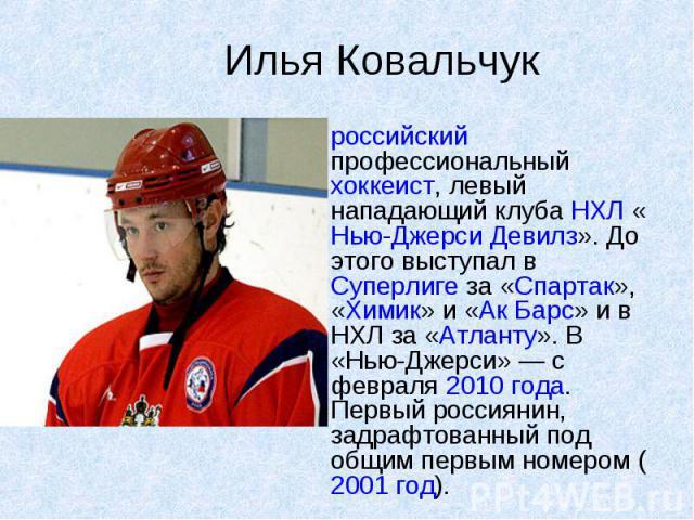 Илья Ковальчук российский профессиональный хоккеист, левый нападающий клуба НХЛ «Нью-Джерси Девилз». До этого выступал в Суперлиге за «Спартак», «Химик» и «Ак Барс» и в НХЛ за «Атланту». В «Нью-Джерси» — с февраля 2010 года. Первый россиянин, задраф…