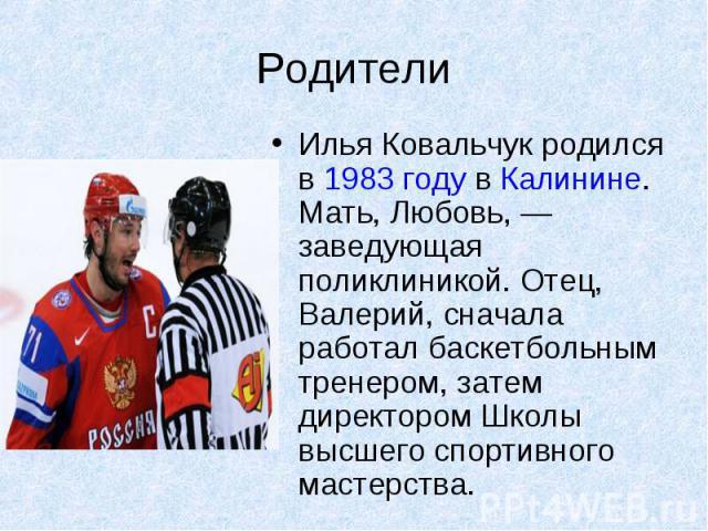 Родители Илья Ковальчук родился в 1983 году в Калинине. Мать, Любовь, — заведующая поликлиникой. Отец, Валерий, сначала работал баскетбольным тренером, затем директором Школы высшего спортивного мастерства.