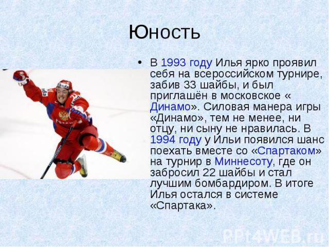 Юность В 1993 году Илья ярко проявил себя на всероссийском турнире, забив 33 шайбы, и был приглашён в московское «Динамо». Силовая манера игры «Динамо», тем не менее, ни отцу, ни сыну не нравилась. В 1994 году у Ильи появился шанс поехать вместе со …