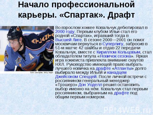 Начало профессиональной карьеры. «Спартак». Драфт Во взрослом хоккее Ковальчук дебютировал в 2000 году. Первым клубом Ильи стал его родной «Спартак», игравший тогда в Высшей Лиге. В сезоне 2000—2001 он помог москвичам вернуться в Суперлигу, забросив…