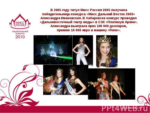 В 2005 году титул Мисс Россия 2005 получила победительница конкурса «Мисс Дальний Восток 2005» Александра Ивановская. В Хабаровске конкурс проводил «Дальневосточный театр моды» в СЗК «Платинум Арена».Александра выиграла приз 100 000 долларов,премию …