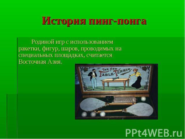 История пинг-понга Родиной игр с использованием ракетки, фигур, шаров, проводимых на специальных площадках, считается Восточная Азия.