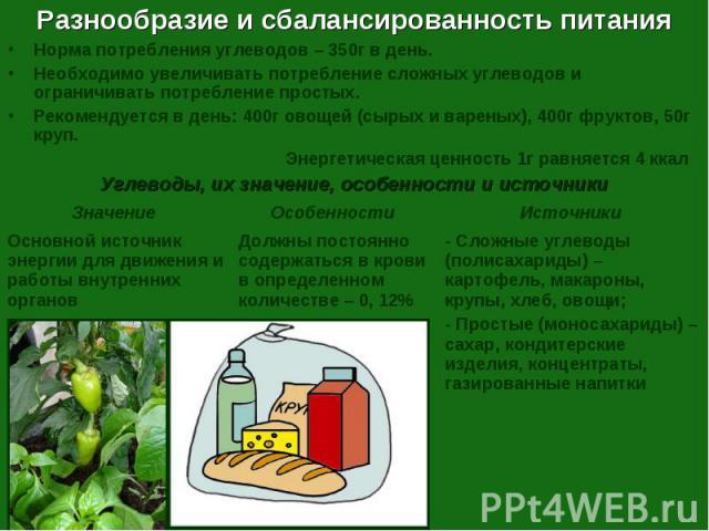 Разнообразие и сбалансированность питания Норма потребления углеводов – 350г в день.Необходимо увеличивать потребление сложных углеводов и ограничивать потребление простых.Рекомендуется в день: 400г овощей (сырых и вареных), 400г фруктов, 50г круп. …