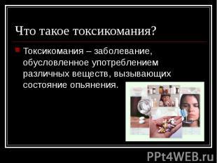 Что такое токсикомания? Токсикомания – заболевание, обусловленное употреблением