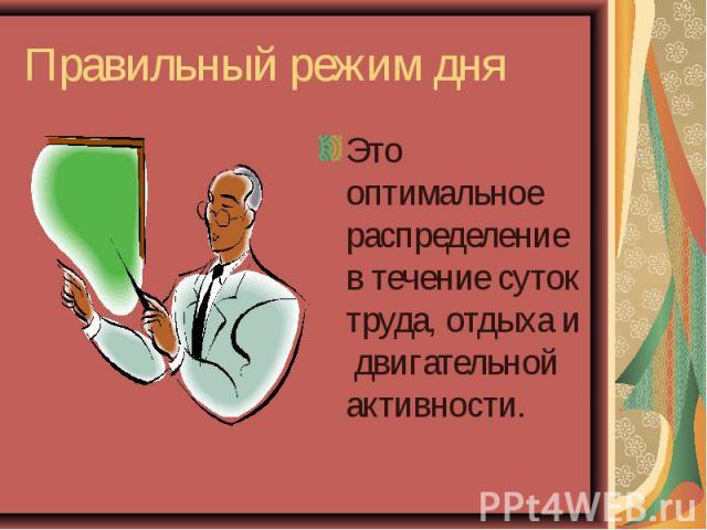 Правильный режим дня Это оптимальное распределение в течение суток труда, отдыха и двигательной активности.