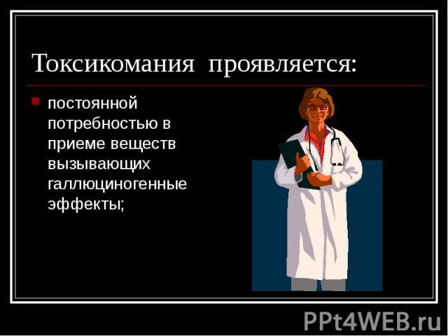Токсикомания проявляется: постоянной потребностью в приеме веществ вызывающих галлюциногенные эффекты;